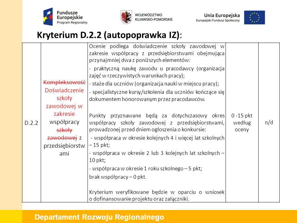 Departament Rozwoju Regionalnego Kryterium D.2.3 (uwaga KE): D.2.3 Planowana współpraca szkoły zawodowej z przedsiębiorcami Ocenie podlega czy wnioskodawca założył, że w wyniku realizacji projektu, najpóźniej do upływu okresu trwałości, zostanie nawiązana współpraca z przedsiębiorcami obejmująca przynajmniej dwa z poniższych elementów: - praktyczną naukę zawodu u pracodawcy (organizacja zajęć w rzeczywistych warunkach pracy); - staże 18 dla uczniów (organizacja nauki w miejscu pracy); - specjalistyczne kursy/szkolenia dla uczniów kończące się dokumentem honorowanym przez pracodawców.