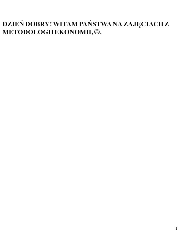 DZIEŃ DOBRY! WITAM PAŃSTWA NA ZAJĘCIACH Z METODOLOGII EKONOMII,. 1