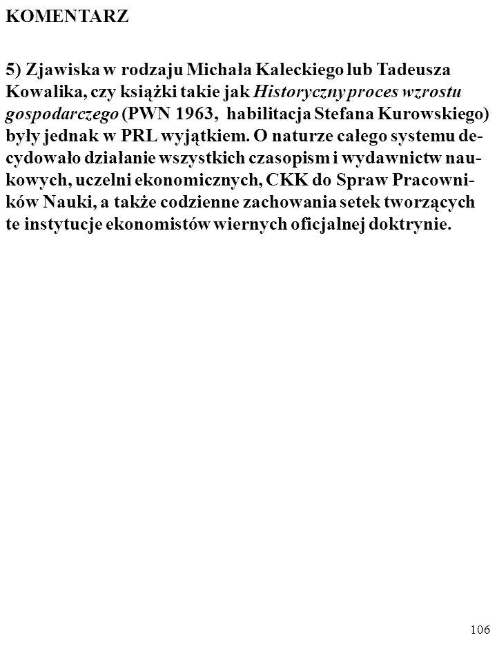 """105 KOMENTARZ 4) Ludzie się zmieniali: jak wiadomo, młody Galileusz studio- wał astrologię, a młody aspirant IKKN Tadeusz Kowalik za- rzucał kłamstwa i """"przeciwstawianie się industrializacji Pol- ski represjonowanemu twórcy planu powojennej odbudowy gospodarki Czesławowi Bobrowskiemu."""