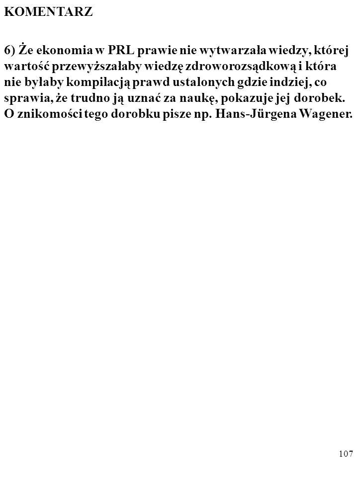 106 KOMENTARZ 5) Zjawiska w rodzaju Michała Kaleckiego lub Tadeusza Kowalika, czy książki takie jak Historyczny proces wzrostu gospodarczego (PWN 1963, habilitacja Stefana Kurowskiego) były jednak w PRL wyjątkiem.