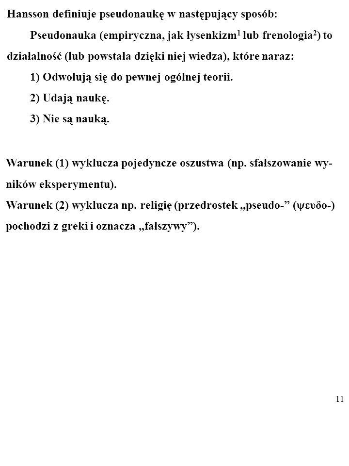 10 Hansson definiuje pseudonaukę w następujący sposób: Pseudonauka (empiryczna, jak łysenkizm 1 lub frenologia 2 ) to działalność (lub powstała dzięki niej wiedza), które naraz: 1) Odwołują się do pewnej ogólnej teorii.