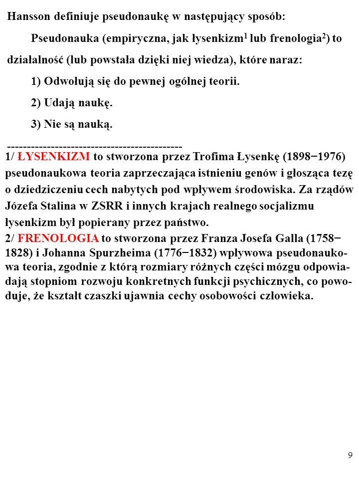 9 Hansson definiuje pseudonaukę w następujący sposób: Pseudonauka (empiryczna, jak łysenkizm 1 lub frenologia 2 ) to działalność (lub powstała dzięki niej wiedza), które naraz: 1) Odwołują się do pewnej ogólnej teorii.