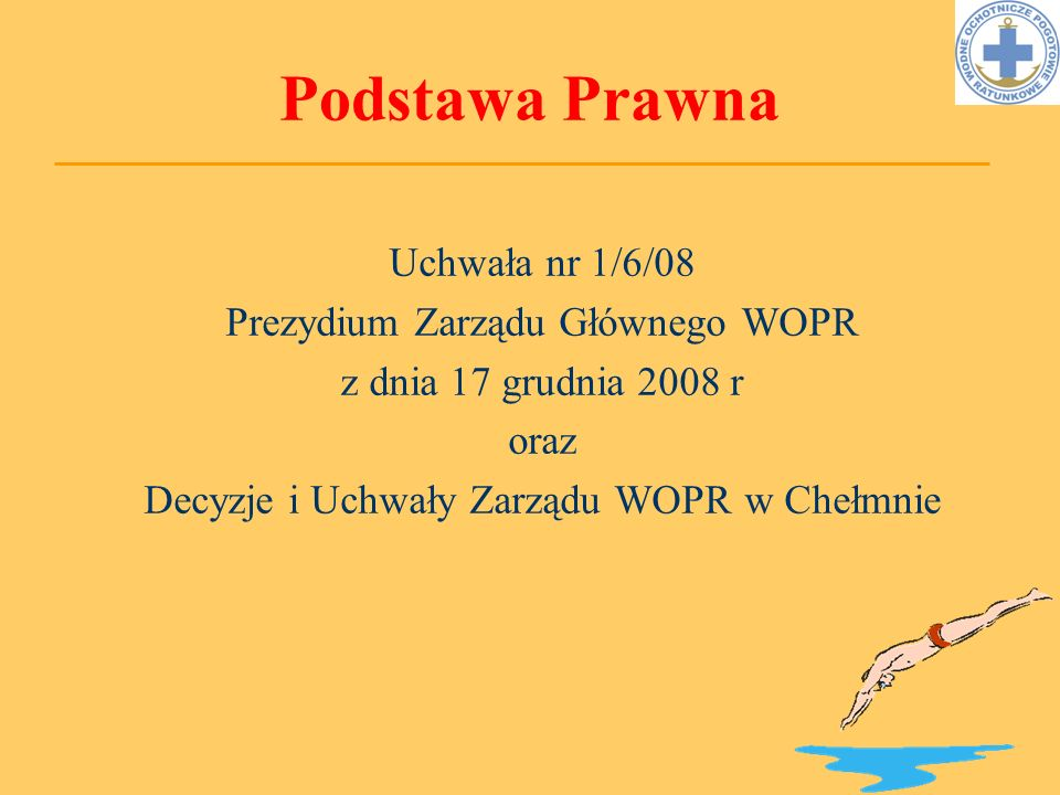 Podstawa Prawna Uchwała nr 1/6/08 Prezydium Zarządu Głównego WOPR z dnia 17 grudnia 2008 r oraz Decyzje i Uchwały Zarządu WOPR w Chełmnie