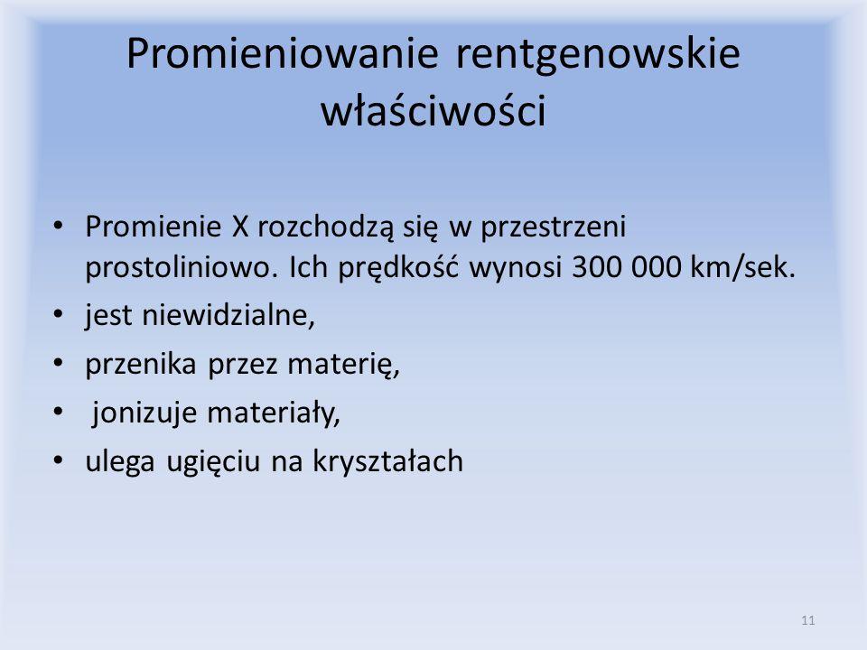 Promieniowanie rentgenowskie właściwości Promienie X rozchodzą się w przestrzeni prostoliniowo. Ich prędkość wynosi 300 000 km/sek. jest niewidzialne,