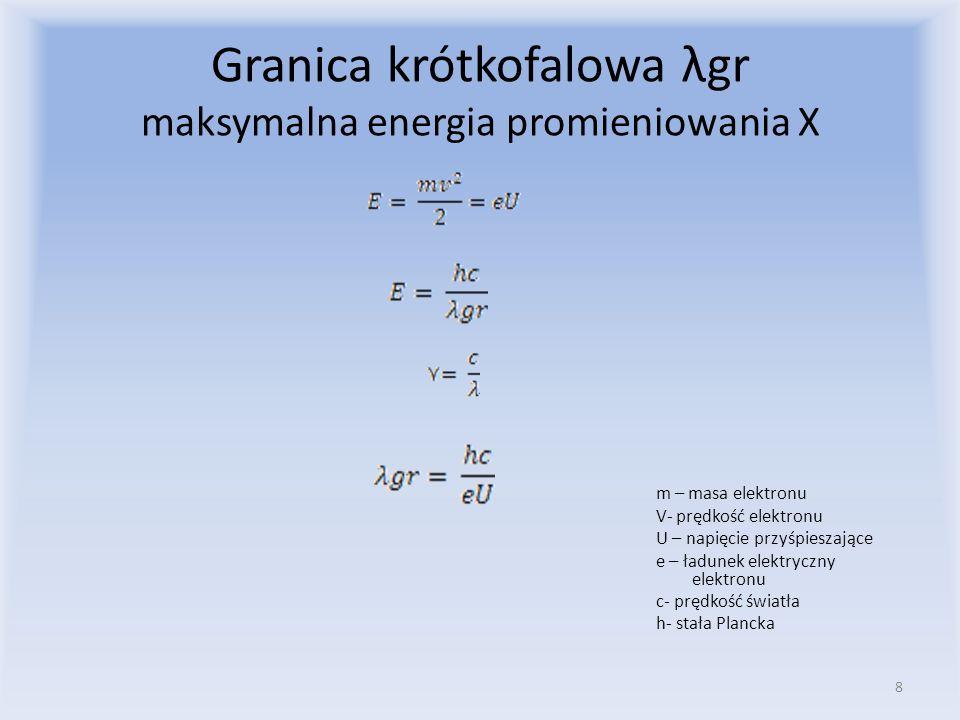 Granica krótkofalowa λgr maksymalna energia promieniowania X m – masa elektronu V- prędkość elektronu U – napięcie przyśpieszające e – ładunek elektryczny elektronu c- prędkość światła h- stała Plancka 8