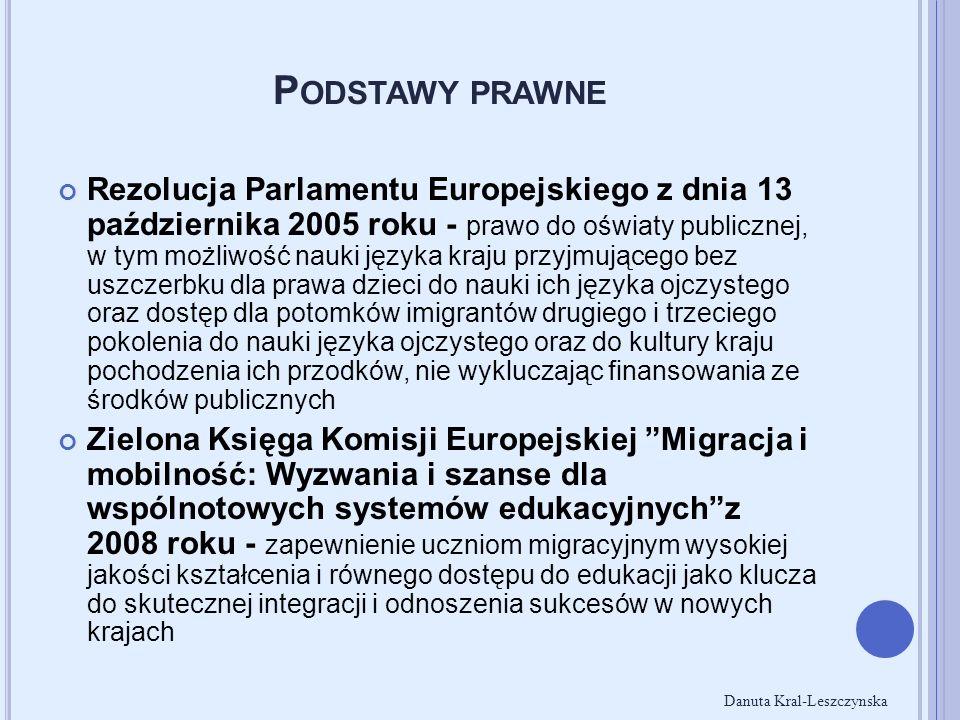 P ODSTAWY PRAWNE Rezolucja Parlamentu Europejskiego z dnia 13 października 2005 roku - prawo do oświaty publicznej, w tym możliwość nauki języka kraju przyjmującego bez uszczerbku dla prawa dzieci do nauki ich języka ojczystego oraz dostęp dla potomków imigrantów drugiego i trzeciego pokolenia do nauki języka ojczystego oraz do kultury kraju pochodzenia ich przodków, nie wykluczając finansowania ze środków publicznych Zielona Księga Komisji Europejskiej Migracja i mobilność: Wyzwania i szanse dla wspólnotowych systemów edukacyjnych z 2008 roku - zapewnienie uczniom migracyjnym wysokiej jakości kształcenia i równego dostępu do edukacji jako klucza do skutecznej integracji i odnoszenia sukcesów w nowych krajach Danuta Kral-Leszczynska