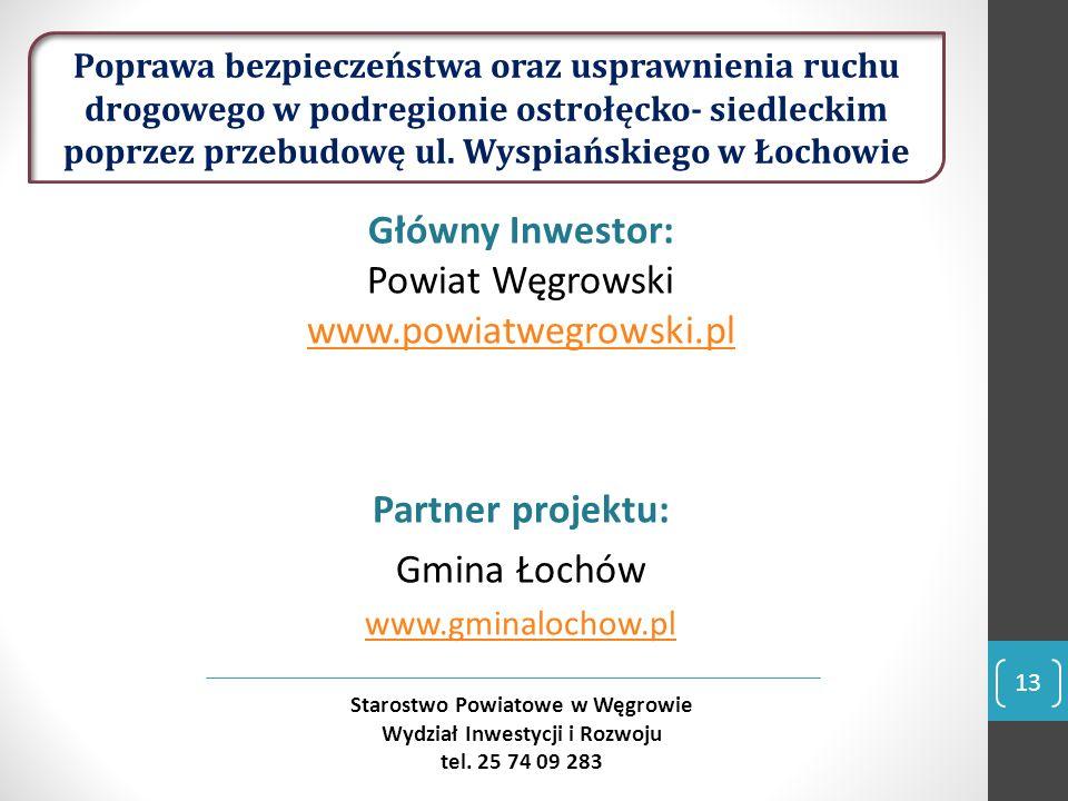 Główny Inwestor: Powiat Węgrowski www.powiatwegrowski.pl www.powiatwegrowski.pl Partner projektu: Gmina Łochów www.gminalochow.pl 13 Starostwo Powiatowe w Węgrowie Wydział Inwestycji i Rozwoju tel.