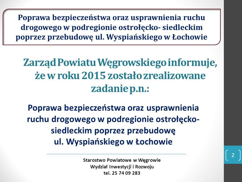 Zarząd Powiatu Węgrowskiego informuje, że w roku 2015 zostało zrealizowane zadanie p.n.: Poprawa bezpieczeństwa oraz usprawnienia ruchu drogowego w podregionie ostrołęcko- siedleckim poprzez przebudowę ul.