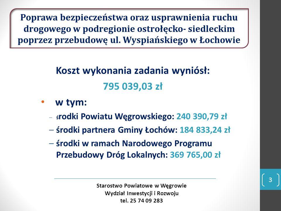 Koszt wykonania zadania wyniósł: 795 039,03 zł w tym: –ś rodki Powiatu Węgrowskiego: 240 390,79 zł –środki partnera Gminy Łochów: 184 833,24 zł –środki w ramach Narodowego Programu Przebudowy Dróg Lokalnych: 369 765,00 zł 3 Starostwo Powiatowe w Węgrowie Wydział Inwestycji i Rozwoju tel.