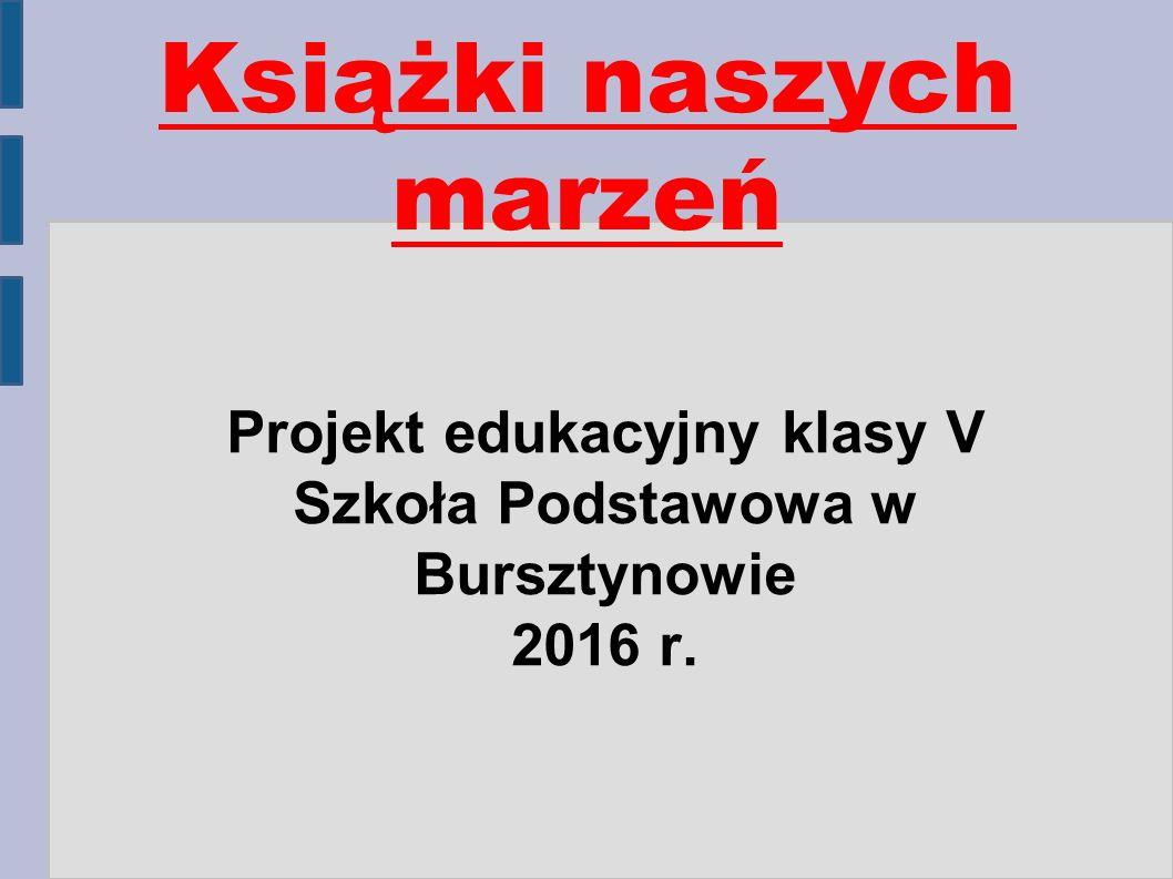Książki naszych marzeń Projekt edukacyjny klasy V Szkoła Podstawowa w Bursztynowie 2016 r.