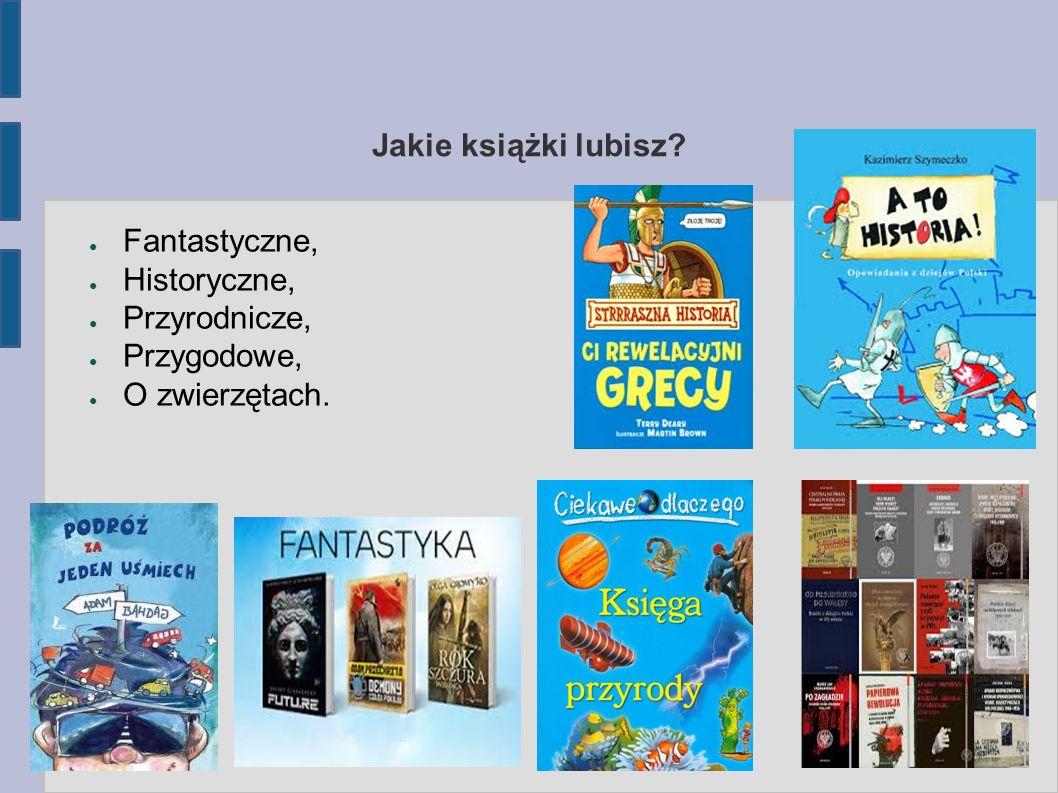 Jakie książki lubisz? ● Fantastyczne, ● Historyczne, ● Przyrodnicze, ● Przygodowe, ● O zwierzętach.