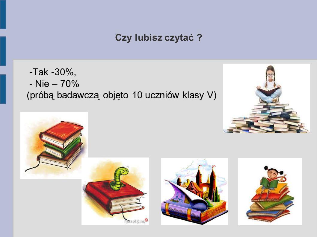 -Tak -30%, - Nie – 70% (próbą badawczą objęto 10 uczniów klasy V) Czy lubisz czytać