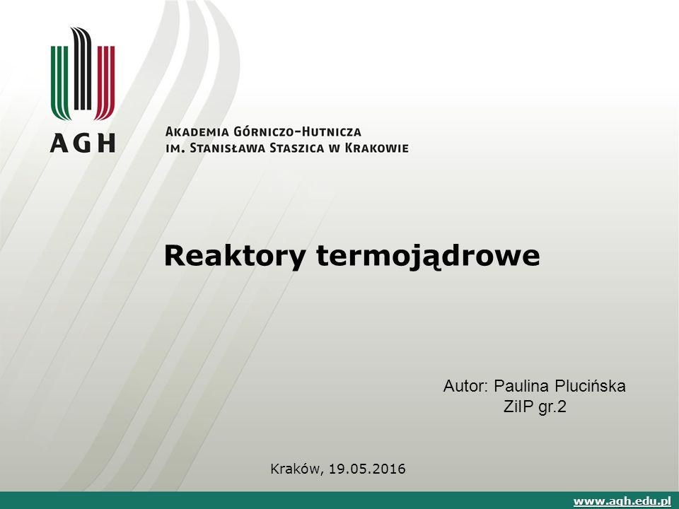 Reaktory termojądrowe Kraków, 19.05.2016 www.agh.edu.pl Autor: Paulina Plucińska ZiIP gr.2