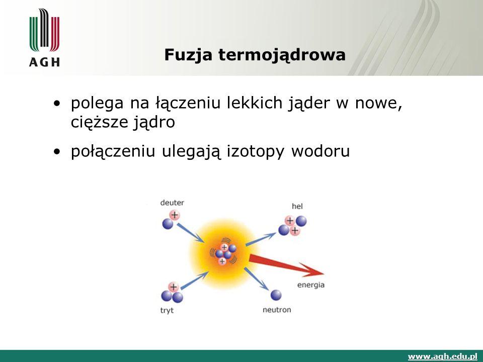 Fuzja termojądrowa polega na łączeniu lekkich jąder w nowe, cięższe jądro połączeniu ulegają izotopy wodoru www.agh.edu.pl