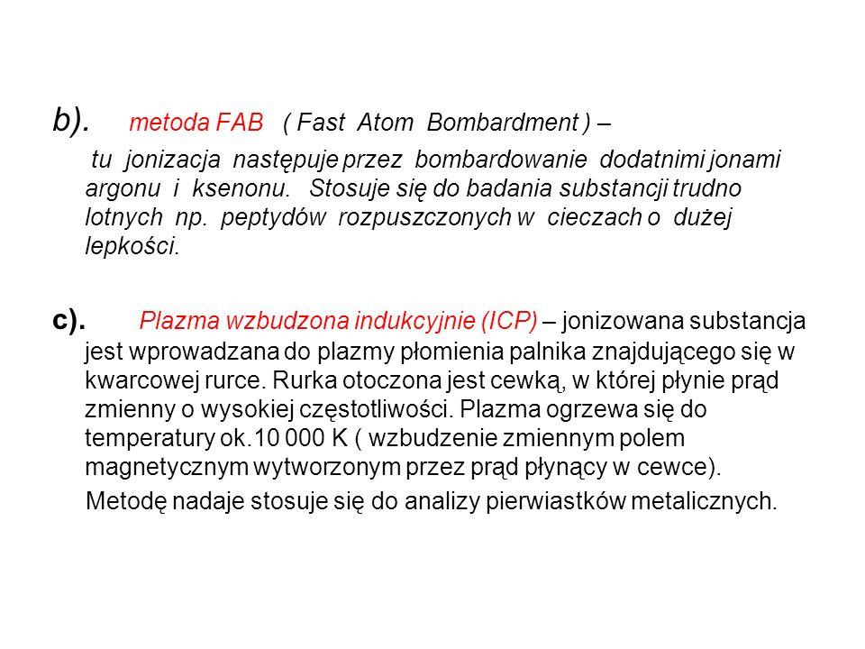 b). metoda FAB ( Fast Atom Bombardment ) – tu jonizacja następuje przez bombardowanie dodatnimi jonami argonu i ksenonu. Stosuje się do badania substa