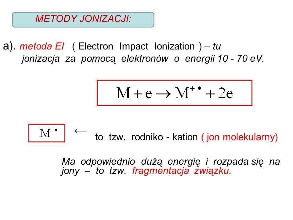 a). metoda EI ( Electron Impact Ionization ) – tu jonizacja za pomocą elektronów o energii 10 - 70 eV. ← to tzw. rodniko - kation ( jon molekularny) M