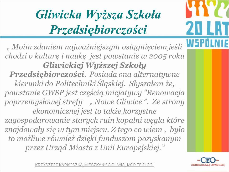 """Gliwicka Wyższa Szkoła Przedsi ę biorczości """" Moim zdaniem najważniejszym osiągnięciem jeśli chodzi o kulturę i naukę jest powstanie w 2005 roku Gliwickiej Wyższej Szkoły Przedsiębiorczości."""