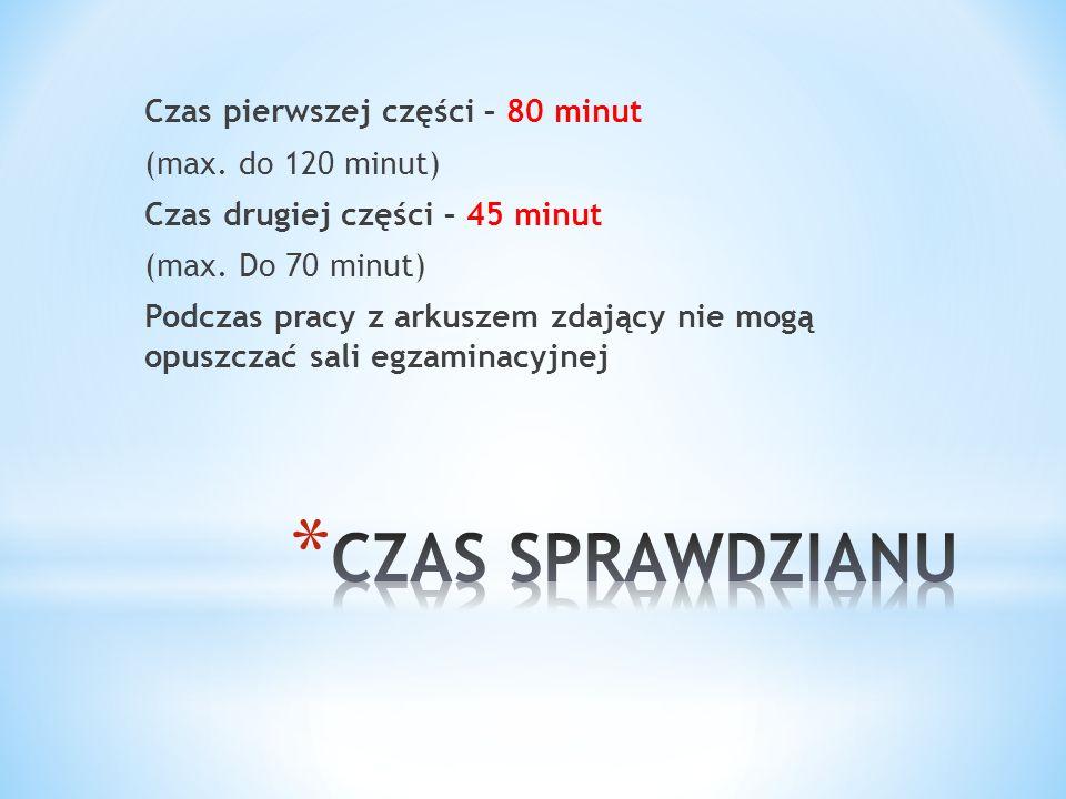Czas pierwszej części – 80 minut (max. do 120 minut) Czas drugiej części – 45 minut (max. Do 70 minut) Podczas pracy z arkuszem zdający nie mogą opusz