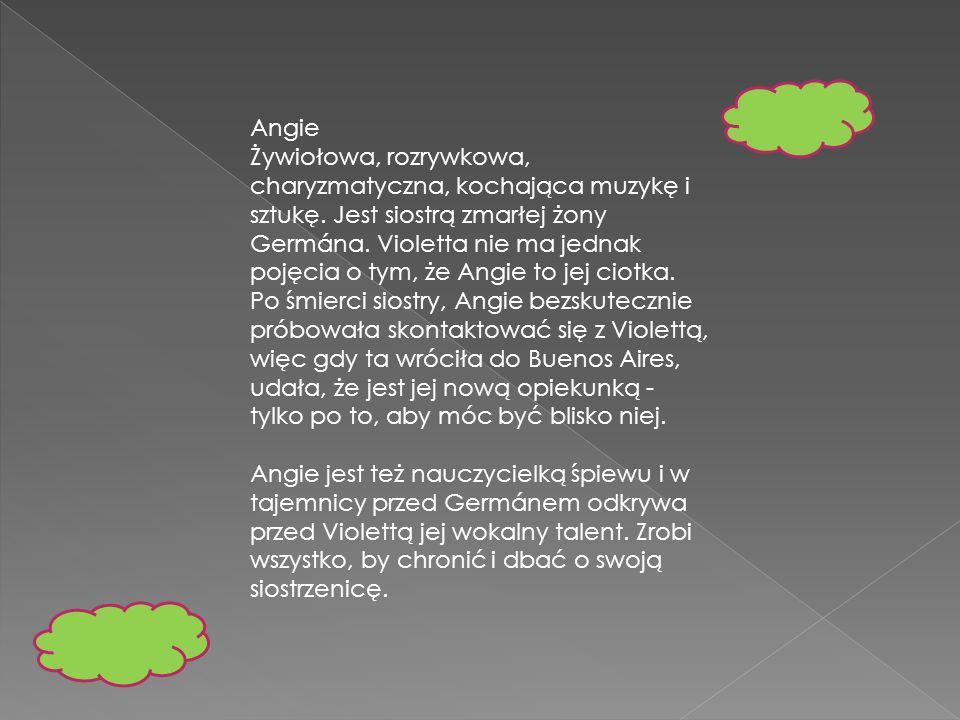 Angie Żywiołowa, rozrywkowa, charyzmatyczna, kochająca muzykę i sztukę. Jest siostrą zmarłej żony Germána. Violetta nie ma jednak pojęcia o tym, że An
