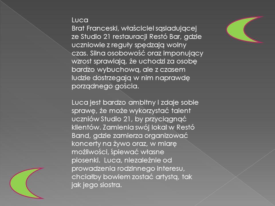 Luca Brat Franceski, właściciel sąsiadującej ze Studio 21 restauracji Restó Bar, gdzie uczniowie z reguły spędzają wolny czas. Silna osobowość oraz im