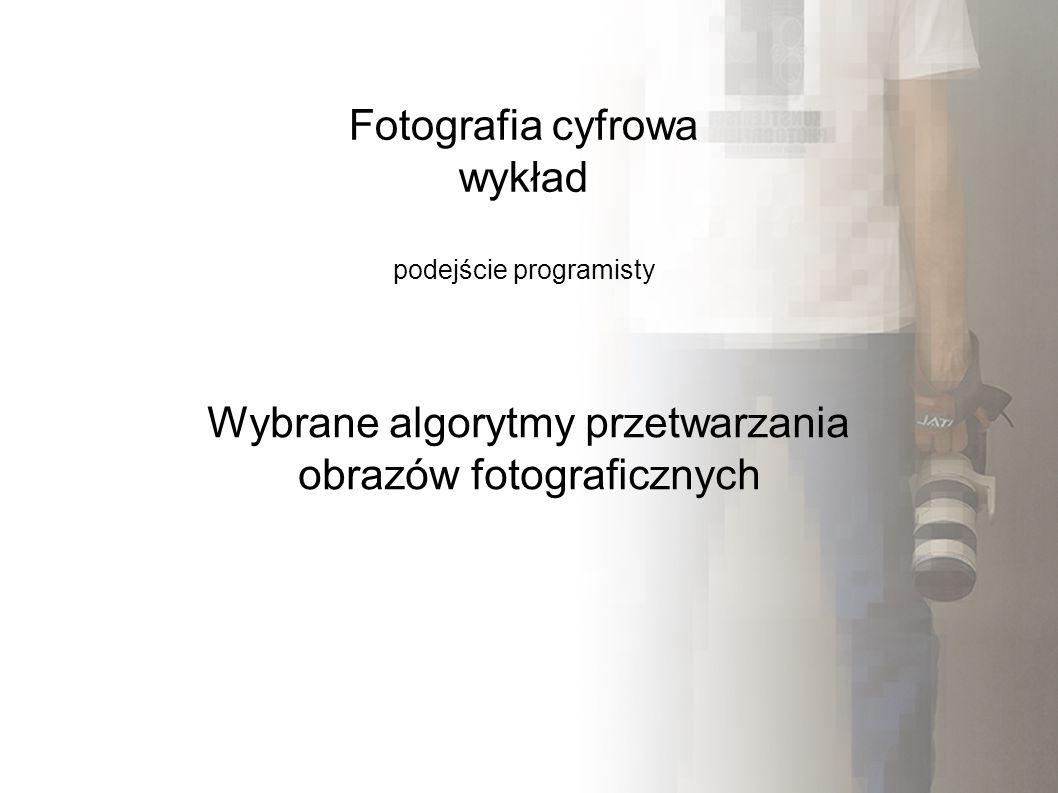 Fotografia cyfrowa wykład podejście programisty Wybrane algorytmy przetwarzania obrazów fotograficznych
