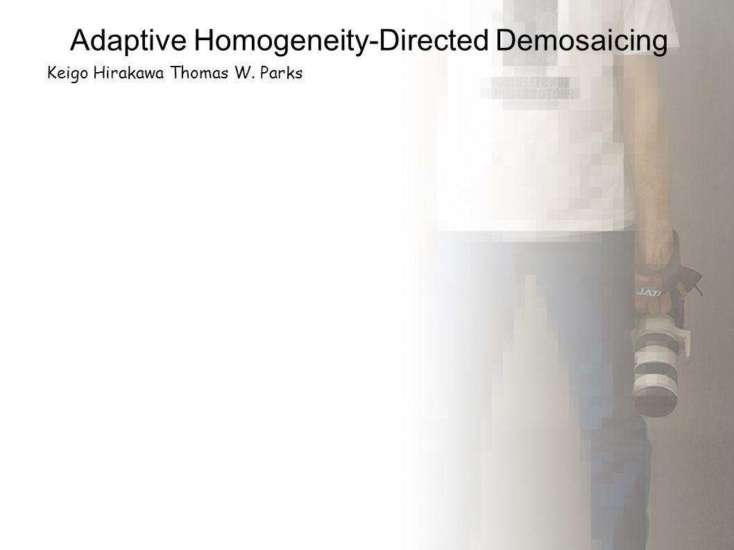 Adaptive Homogeneity-Directed Demosaicing Keigo Hirakawa Thomas W. Parks