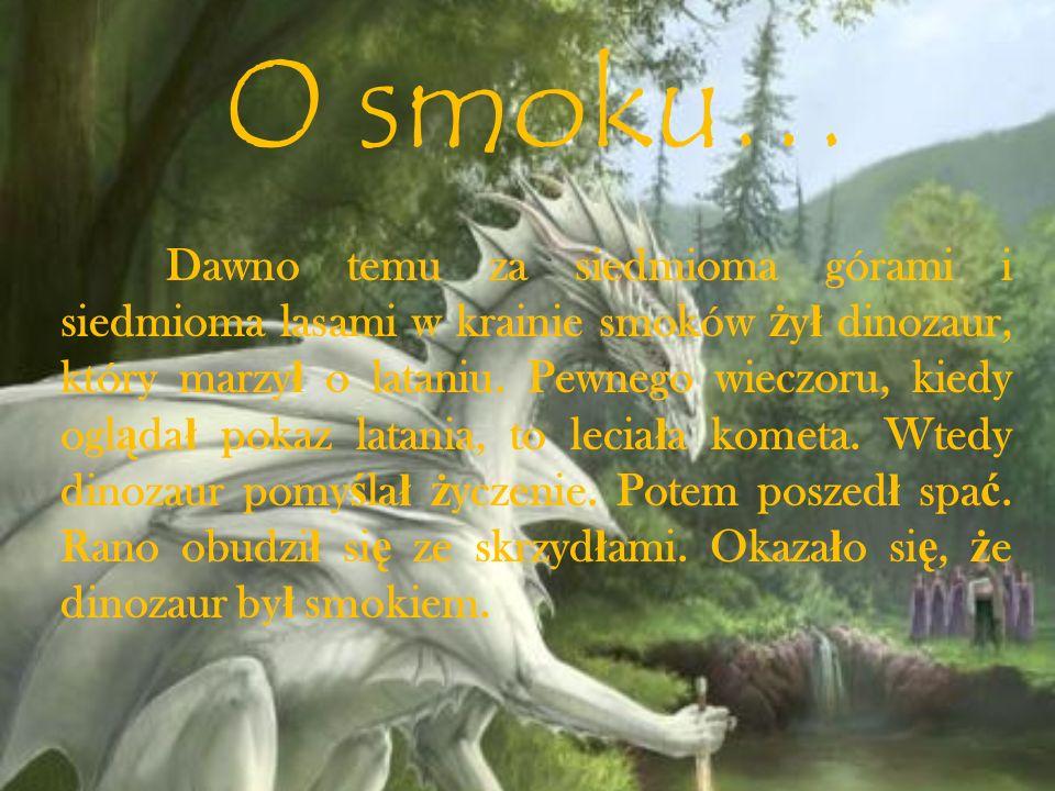 O smoku… Dawno temu za siedmioma górami i siedmioma lasami w krainie smoków ż y ł dinozaur, który marzy ł o lataniu. Pewnego wieczoru, kiedy ogl ą da