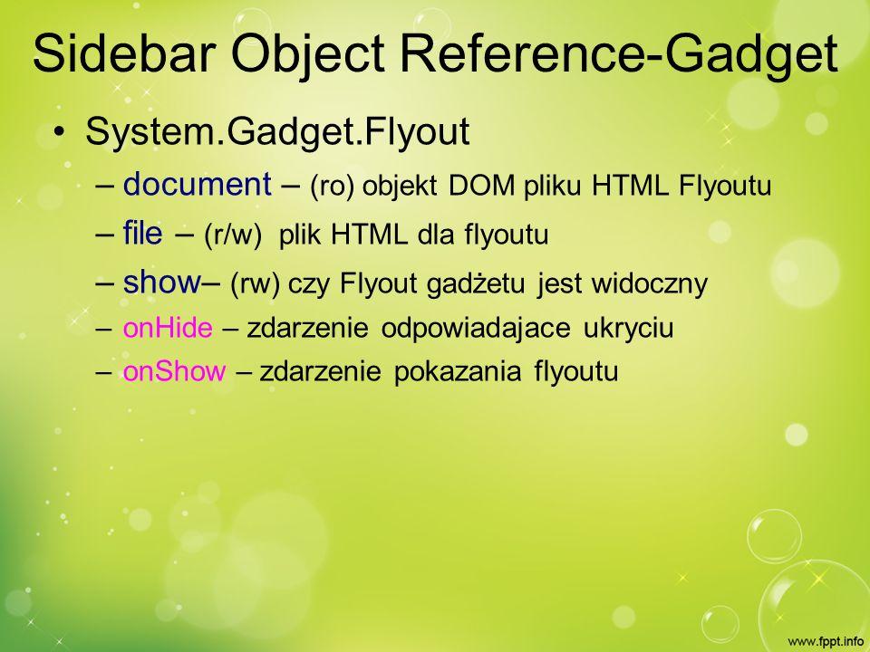 Sidebar Object Reference-Gadget System.Gadget.Flyout – document – (ro) objekt DOM pliku HTML Flyoutu – file – (r/w) plik HTML dla flyoutu – show– (rw) czy Flyout gadżetu jest widoczny – onHide – zdarzenie odpowiadajace ukryciu – onShow – zdarzenie pokazania flyoutu