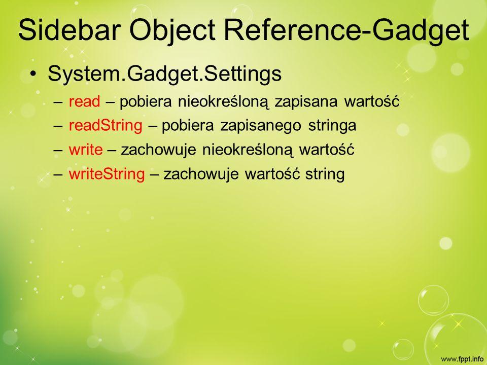 Sidebar Object Reference-Gadget System.Gadget.Settings – read – pobiera nieokreśloną zapisana wartość – readString – pobiera zapisanego stringa – write – zachowuje nieokreśloną wartość – writeString – zachowuje wartość string