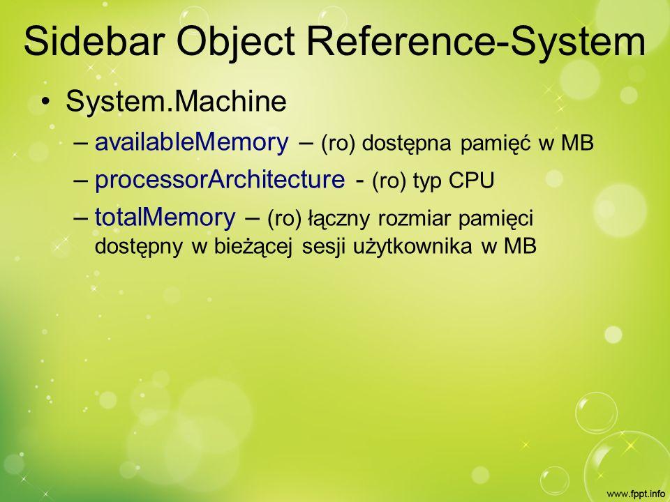 Sidebar Object Reference-System System.Machine – availableMemory – (ro) dostępna pamięć w MB – processorArchitecture - (ro) typ CPU – totalMemory – (ro) łączny rozmiar pamięci dostępny w bieżącej sesji użytkownika w MB