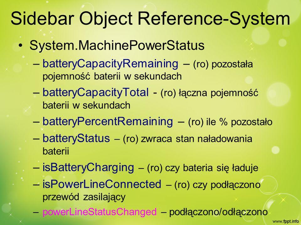 Sidebar Object Reference-System System.MachinePowerStatus – batteryCapacityRemaining – (ro) pozostała pojemność baterii w sekundach – batteryCapacityTotal - (ro) łączna pojemność baterii w sekundach – batteryPercentRemaining – (ro) ile % pozostało – batteryStatus – (ro) zwraca stan naładowania baterii – isBatteryCharging – (ro) czy bateria się ładuje – isPowerLineConnected – (ro) czy podłączono przewód zasilający – powerLineStatusChanged – podłączono/odłączono