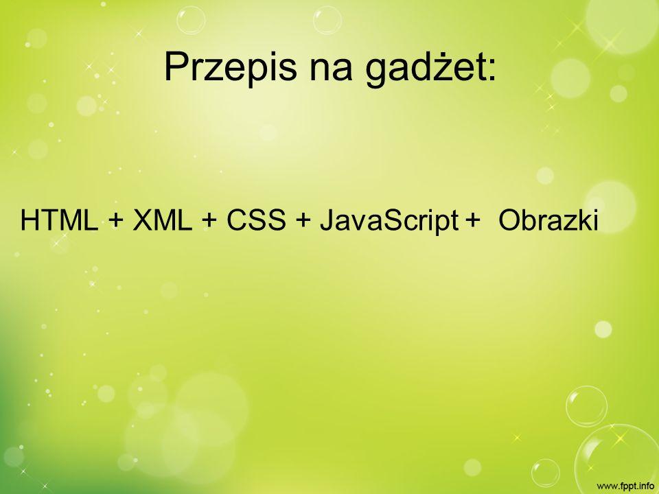 Plik XML Podstawowy plik gadżetu Plik definicji, którego zadaniem jest zapewnienie spójności Zawiera: – Opis gadżetu, – Odnośniki ( do głównego HTML czy też ikon) – Dane Autora (imię,nazwisko,www) – Informacje o kodowaniu
