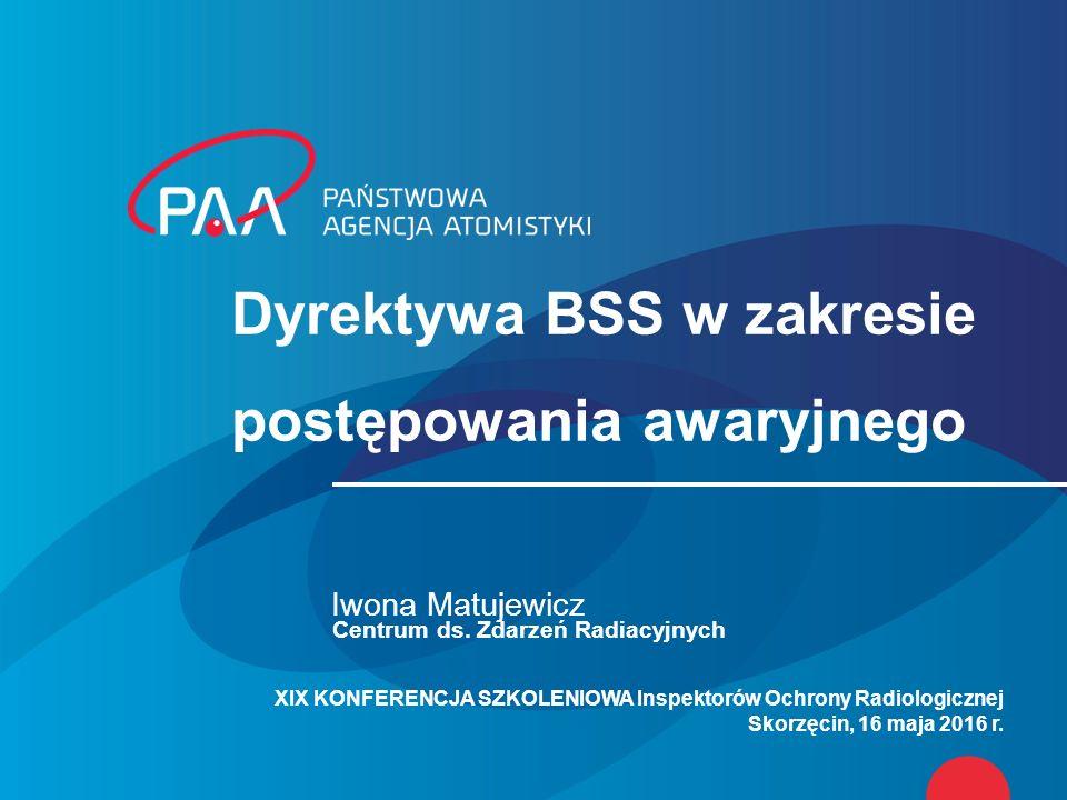 Dyrektywa BSS w zakresie postępowania awaryjnego Iwona Matujewicz Centrum ds. Zdarzeń Radiacyjnych XIX KONFERENCJA SZKOLENIOWA Inspektorów Ochrony Rad