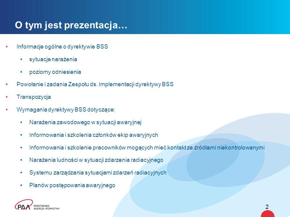 O tym jest prezentacja… Informacje ogólne o dyrektywie BSS sytuacje narażenia poziomy odniesienia Powołanie i zadania Zespołu ds. Implementacji dyrekt
