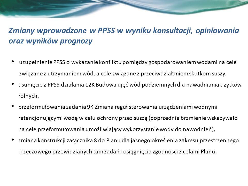 Zmiany wprowadzone w PPSS w wyniku konsultacji, opiniowania oraz wyników prognozy uzupełnienie PPSS o wykazanie konfliktu pomiędzy gospodarowaniem wodami na cele związane z utrzymaniem wód, a cele związane z przeciwdziałaniem skutkom suszy, usunięcie z PPSS działania 12K Budowa ujęć wód podziemnych dla nawadniania użytków rolnych, przeformułowania zadania 9K Zmiana reguł sterowania urządzeniami wodnymi retencjonującymi wodę w celu ochrony przez suszą (poprzednie brzmienie wskazywało na cele przeformułowania umożliwiający wykorzystanie wody do nawodnień), zmiana konstrukcji załącznika 8 do Planu dla jasnego określenia zakresu przestrzennego i rzeczowego przewidzianych tam zadań i osiągnięcia zgodności z celami Planu.