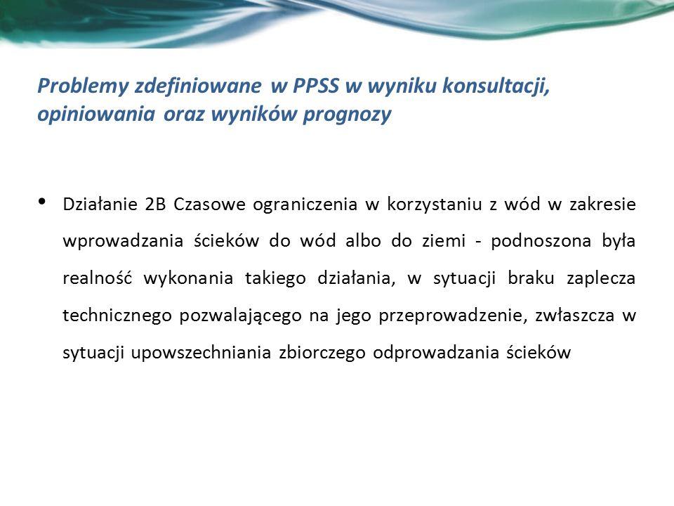 Problemy zdefiniowane w PPSS w wyniku konsultacji, opiniowania oraz wyników prognozy Działanie 2B Czasowe ograniczenia w korzystaniu z wód w zakresie wprowadzania ścieków do wód albo do ziemi - podnoszona była realność wykonania takiego działania, w sytuacji braku zaplecza technicznego pozwalającego na jego przeprowadzenie, zwłaszcza w sytuacji upowszechniania zbiorczego odprowadzania ścieków