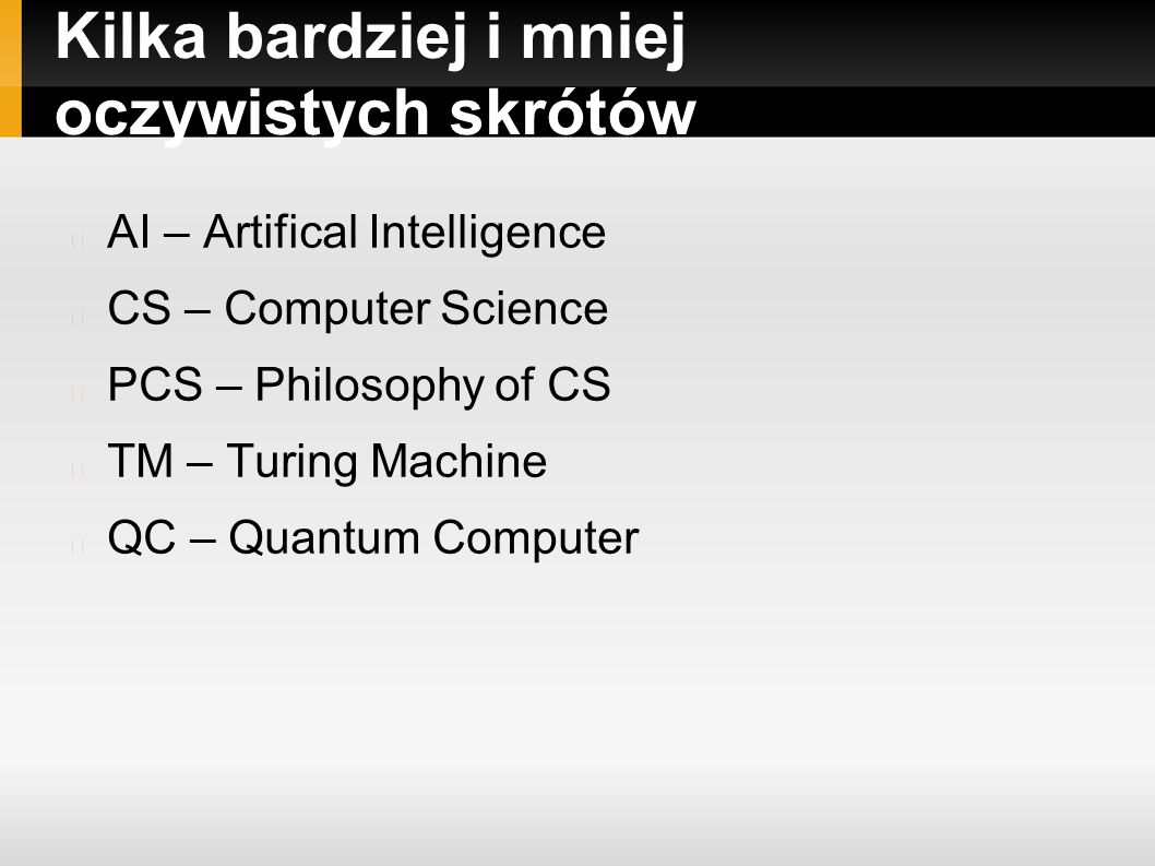 Kilka bardziej i mniej oczywistych skrótów AI – Artifical Intelligence CS – Computer Science PCS – Philosophy of CS TM – Turing Machine QC – Quantum Computer