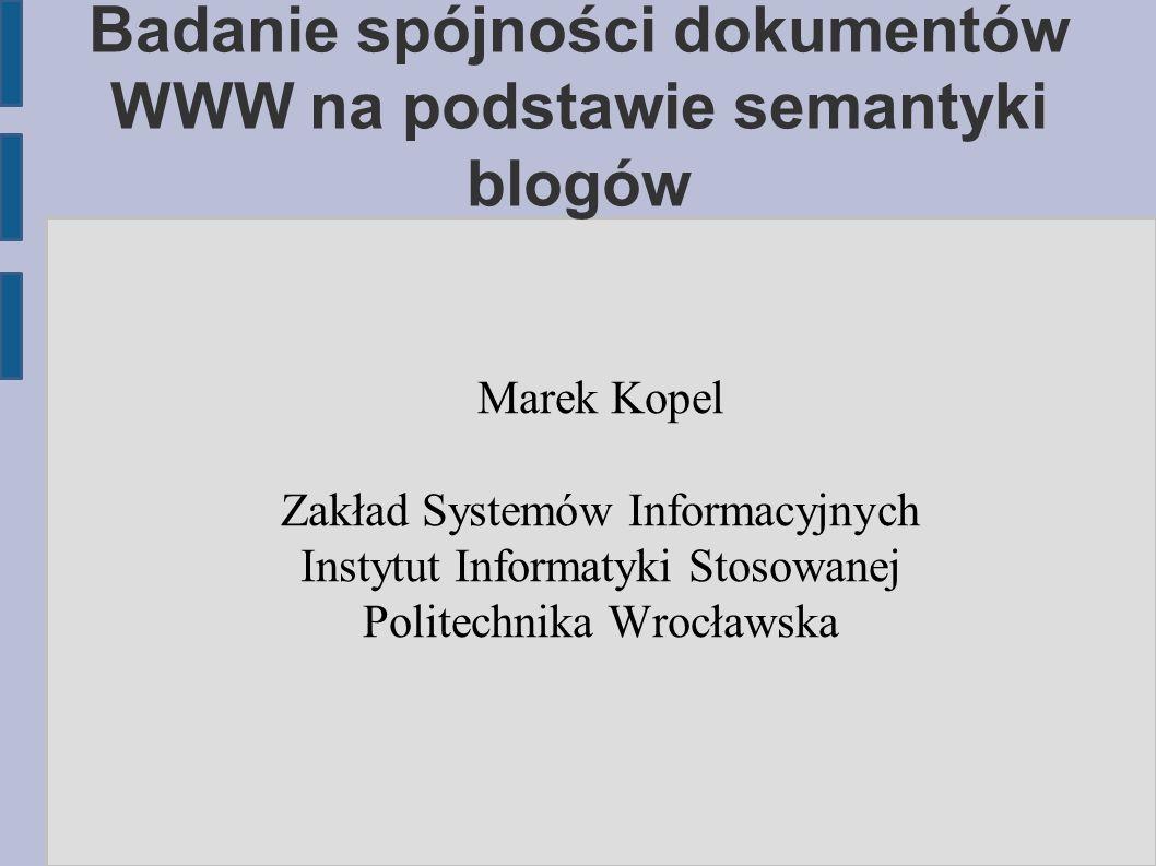 Badanie spójności dokumentów WWW na podstawie semantyki blogów Marek Kopel Zakład Systemów Informacyjnych Instytut Informatyki Stosowanej Politechnika Wrocławska