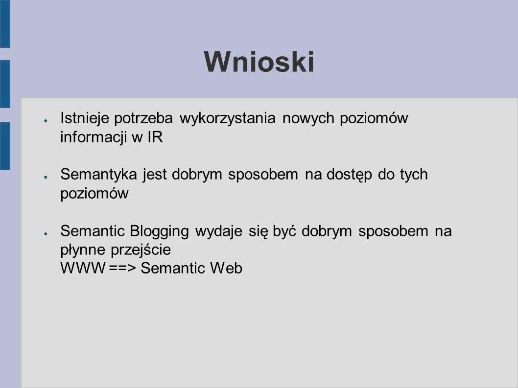 Wnioski ● Istnieje potrzeba wykorzystania nowych poziomów informacji w IR ● Semantyka jest dobrym sposobem na dostęp do tych poziomów ● Semantic Blogging wydaje się być dobrym sposobem na płynne przejście WWW ==> Semantic Web