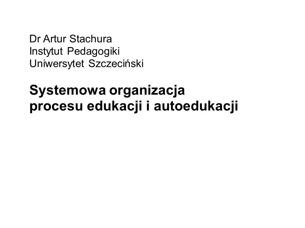 Dr Artur Stachura Instytut Pedagogiki Uniwersytet Szczeciński Systemowa organizacja procesu edukacji i autoedukacji