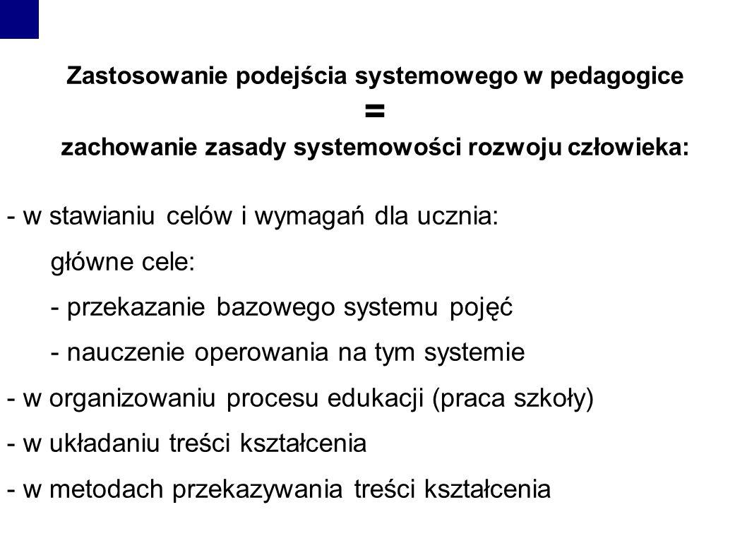 Zastosowanie podejścia systemowego w pedagogice = zachowanie zasady systemowości rozwoju człowieka: - w stawianiu celów i wymagań dla ucznia: główne cele: - przekazanie bazowego systemu pojęć - nauczenie operowania na tym systemie - w organizowaniu procesu edukacji (praca szkoły) - w układaniu treści kształcenia - w metodach przekazywania treści kształcenia