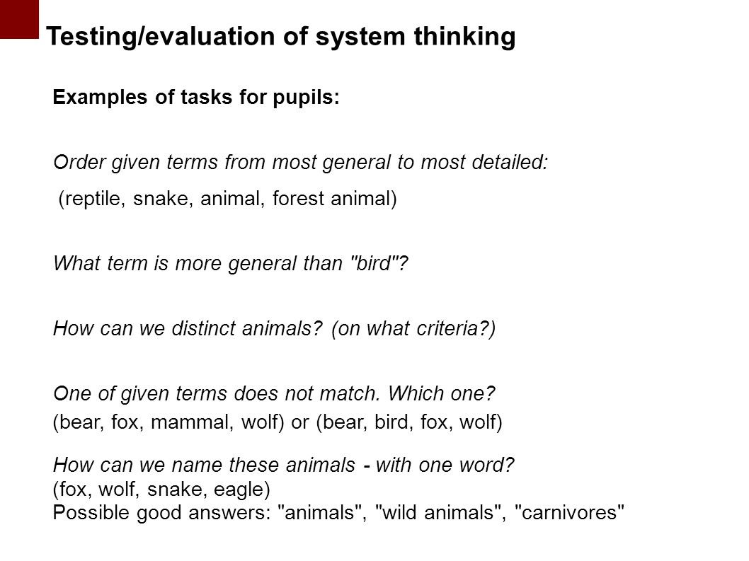 Testing/evaluation of system thinking Examples of tasks for pupils: Order given terms from most general to most detailed: (reptile, snake, animal, forest animal) What term is more general than bird .