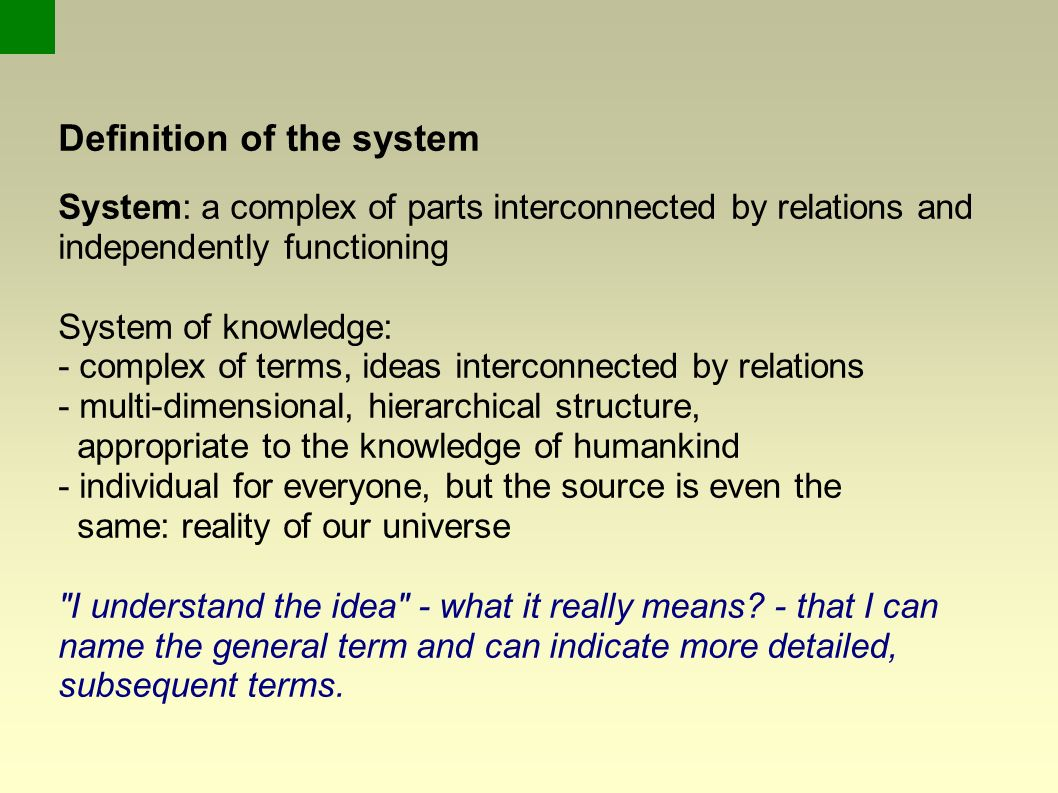 Definition of the system System: a complex of parts interconnected by relations and independently functioning System of knowledge: - complex of terms, ideas interconnected by relations - multi-dimensional, hierarchical structure, appropriate to the knowledge of humankind - individual for everyone, but the source is even the same: reality of our universe I understand the idea - what it really means.