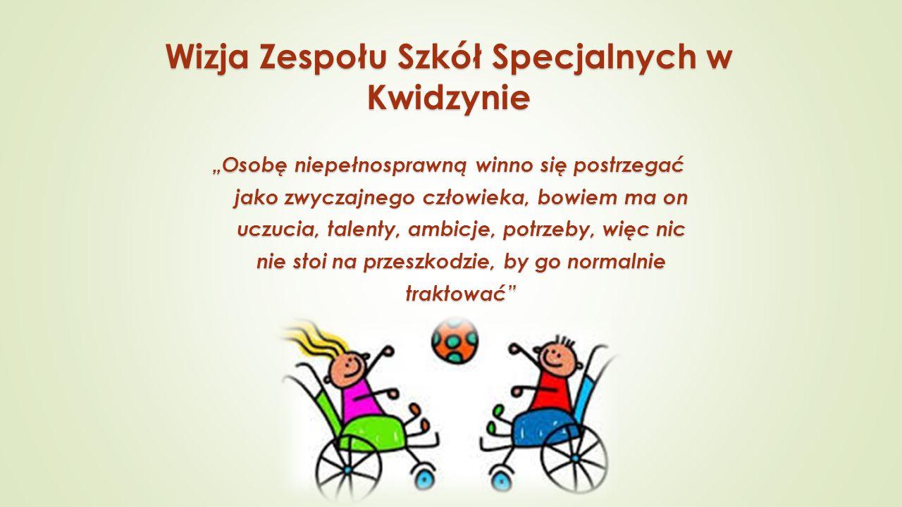 """Wizja Zespołu Szkół Specjalnych w Kwidzynie """"Osobę niepełnosprawną winno się postrzegać jako zwyczajnego człowieka, bowiem ma on uczucia, talenty, ambicje, potrzeby, więc nic nie stoi na przeszkodzie, by go normalnie traktować"""