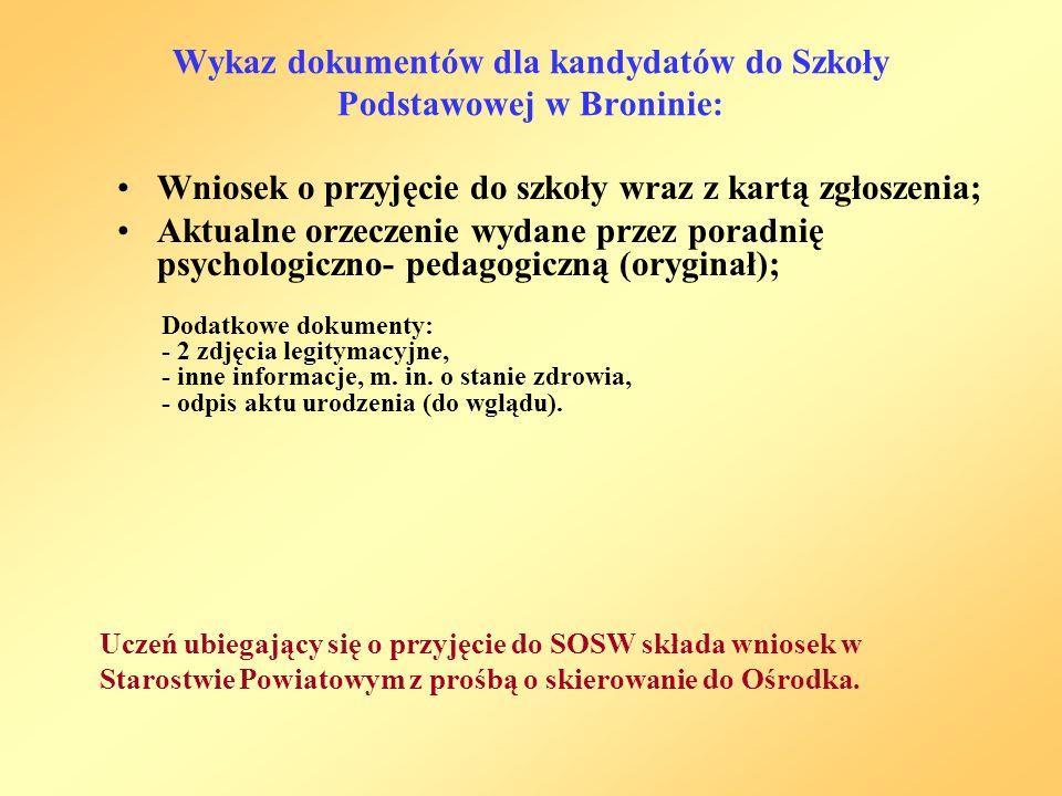 Wykaz dokumentów dla kandydatów do Szkoły Podstawowej w Broninie: Wniosek o przyjęcie do szkoły wraz z kartą zgłoszenia; Aktualne orzeczenie wydane przez poradnię psychologiczno- pedagogiczną (oryginał); Uczeń ubiegający się o przyjęcie do SOSW składa wniosek w Starostwie Powiatowym z prośbą o skierowanie do Ośrodka.