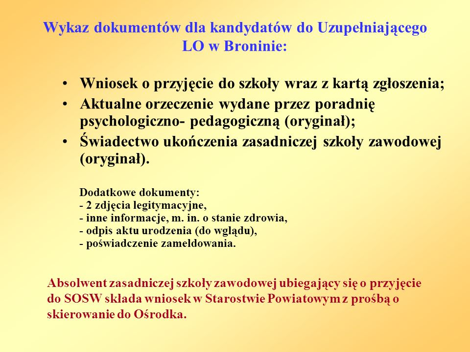 Wykaz dokumentów dla kandydatów do Uzupełniającego LO w Broninie: Wniosek o przyjęcie do szkoły wraz z kartą zgłoszenia; Aktualne orzeczenie wydane przez poradnię psychologiczno- pedagogiczną (oryginał); Świadectwo ukończenia zasadniczej szkoły zawodowej (oryginał).