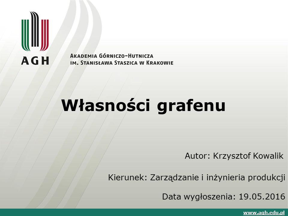 Własności grafenu Autor: Krzysztof Kowalik www.agh.edu.pl Kierunek: Zarządzanie i inżynieria produkcji Data wygłoszenia: 19.05.2016