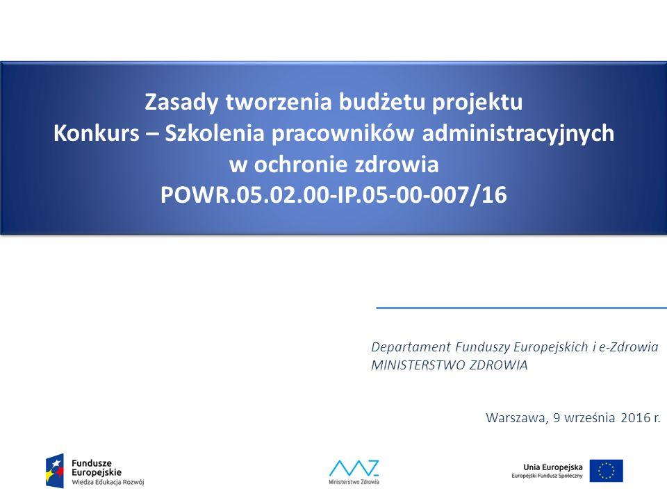 Zasady tworzenia budżetu projektu Konkurs – Szkolenia pracowników administracyjnych w ochronie zdrowia POWR.05.02.00-IP.05-00-007/16 Departament Funduszy Europejskich i e-Zdrowia MINISTERSTWO ZDROWIA Warszawa, 9 września 2016 r.