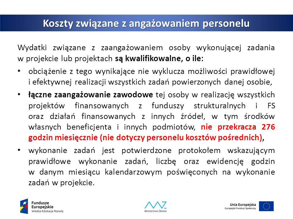Koszty związane z angażowaniem personelu Wydatki związane z zaangażowaniem osoby wykonującej zadania w projekcie lub projektach są kwalifikowalne, o ile: obciążenie z tego wynikające nie wyklucza możliwości prawidłowej i efektywnej realizacji wszystkich zadań powierzonych danej osobie, łączne zaangażowanie zawodowe tej osoby w realizację wszystkich projektów finansowanych z funduszy strukturalnych i FS oraz działań finansowanych z innych źródeł, w tym środków własnych beneficjenta i innych podmiotów, nie przekracza 276 godzin miesięcznie (nie dotyczy personelu kosztów pośrednich), wykonanie zadań jest potwierdzone protokołem wskazującym prawidłowe wykonanie zadań, liczbę oraz ewidencję godzin w danym miesiącu kalendarzowym poświęconych na wykonanie zadań w projekcie.