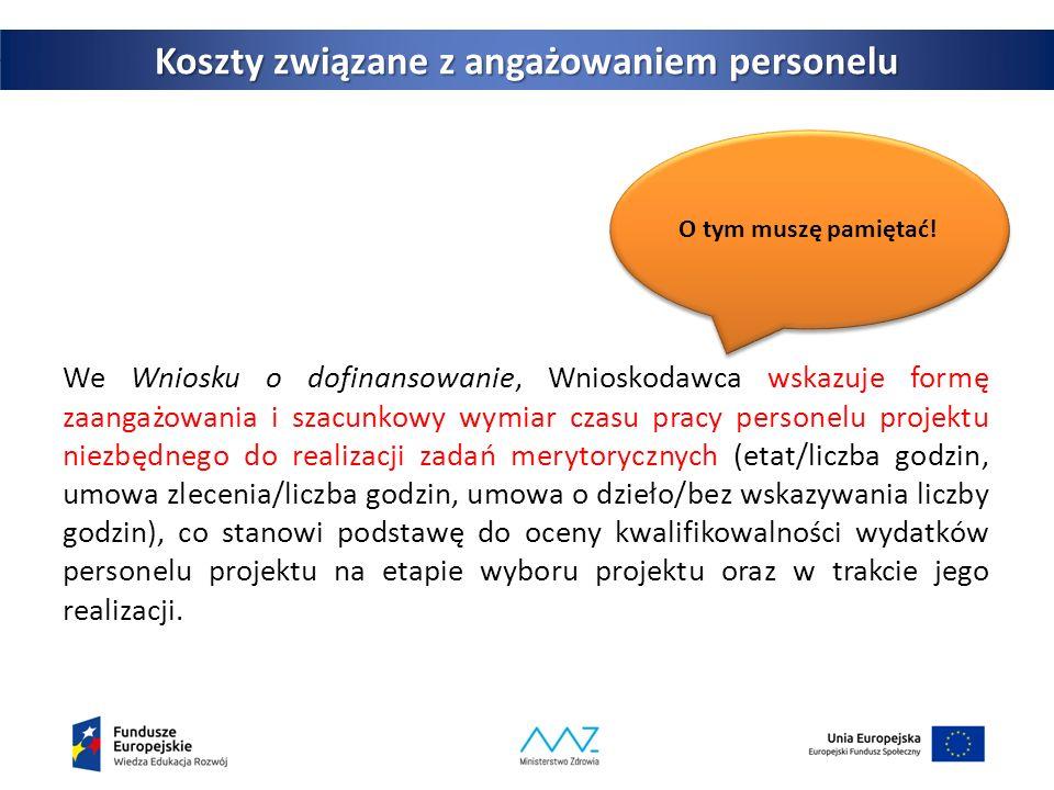 35 Koszty związane z angażowaniem personelu We Wniosku o dofinansowanie, Wnioskodawca wskazuje formę zaangażowania i szacunkowy wymiar czasu pracy personelu projektu niezbędnego do realizacji zadań merytorycznych (etat/liczba godzin, umowa zlecenia/liczba godzin, umowa o dzieło/bez wskazywania liczby godzin), co stanowi podstawę do oceny kwalifikowalności wydatków personelu projektu na etapie wyboru projektu oraz w trakcie jego realizacji.